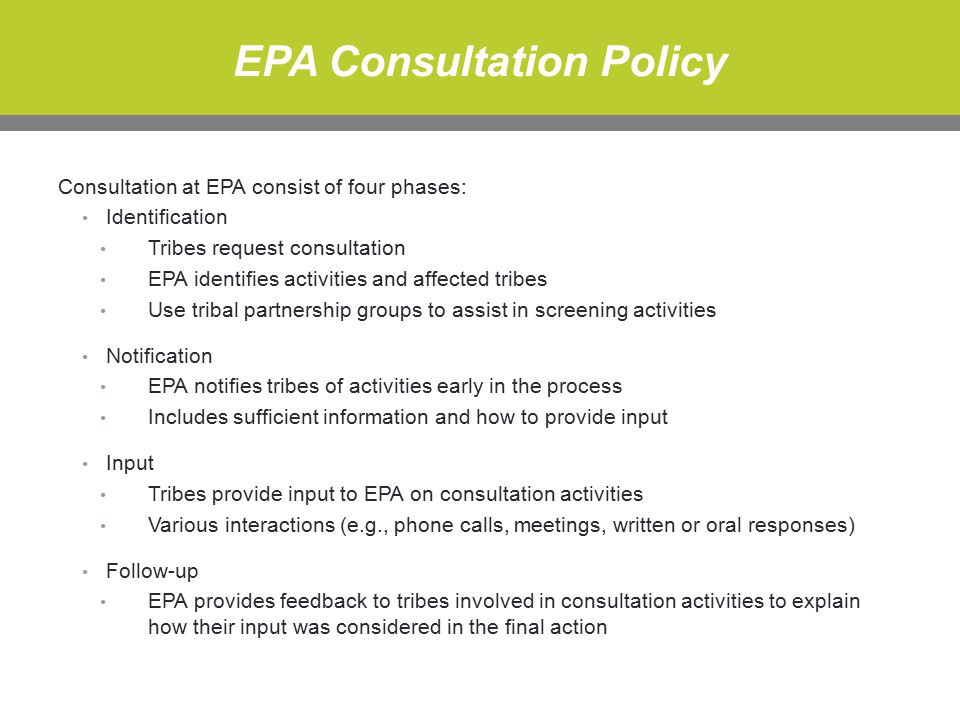 EPA Consultation Policy Consultation at EPA consist of four phases: Identification Tribes request consultation EPA identifies activities and affected tribes Use tribal partnership groups to assist in screening activities Notification EPA notifies tribes of activities early in the process Includes sufficient information and how to provide input Input Tribes provide input to EPA on consultation activities Various interactions (e.g., phone calls, meetings, written or oral responses) Follow-up EPA provides feedback to tribes involved in consultation activities to explain how their input was considered in the final action