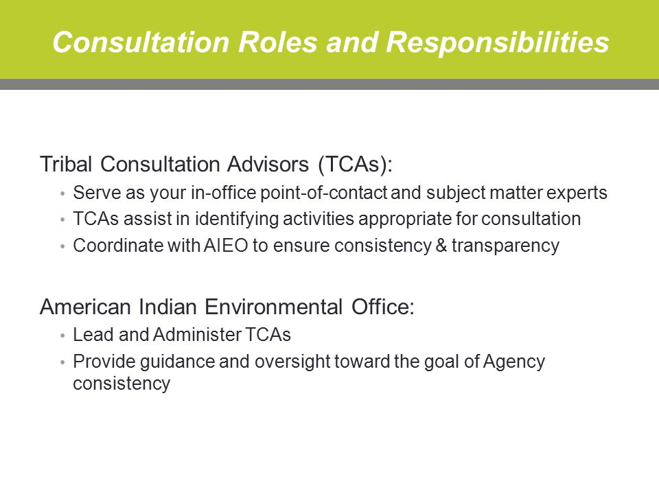 Consultation Roles and Responsibilities Tribal Consultation Advisors (TCAs): Serve as your in-office point-of-contact and subject matter experts TCAs assist in identifying activities appropriate for consultation Coordinate with AIEO to ensure consistency & transparency American Indian Environmental Office: Lead and Administer TCAs Provide guidance and oversight toward the goal of Agency consistency