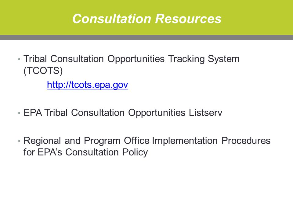 Consultation Resources Tribal Consultation Opportunities Tracking System (TCOTS) http://tcots.epa.gov EPA Tribal Consultation Opportunities Listserv Regional and Program Office Implementation Procedures for EPA's Consultation Policy