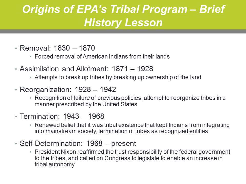 Origins of EPA's Tribal Program – Brief History Lesson Removal: 1830 – 1870 Forced removal of American Indians from their lands Assimilation and Allotment: 1871 – 1928 Attempts to break up tribes by breaking up ownership of the land Reorganization: 1928 – 1942 Recognition of failure of previous policies, attempt to reorganize tribes in a manner prescribed by the United States Termination: 1943 – 1968 Renewed belief that it was tribal existence that kept Indians from integrating into mainstream society, termination of tribes as recognized entities Self-Determination: 1968 – present President Nixon reaffirmed the trust responsibility of the federal government to the tribes, and called on Congress to legislate to enable an increase in tribal autonomy