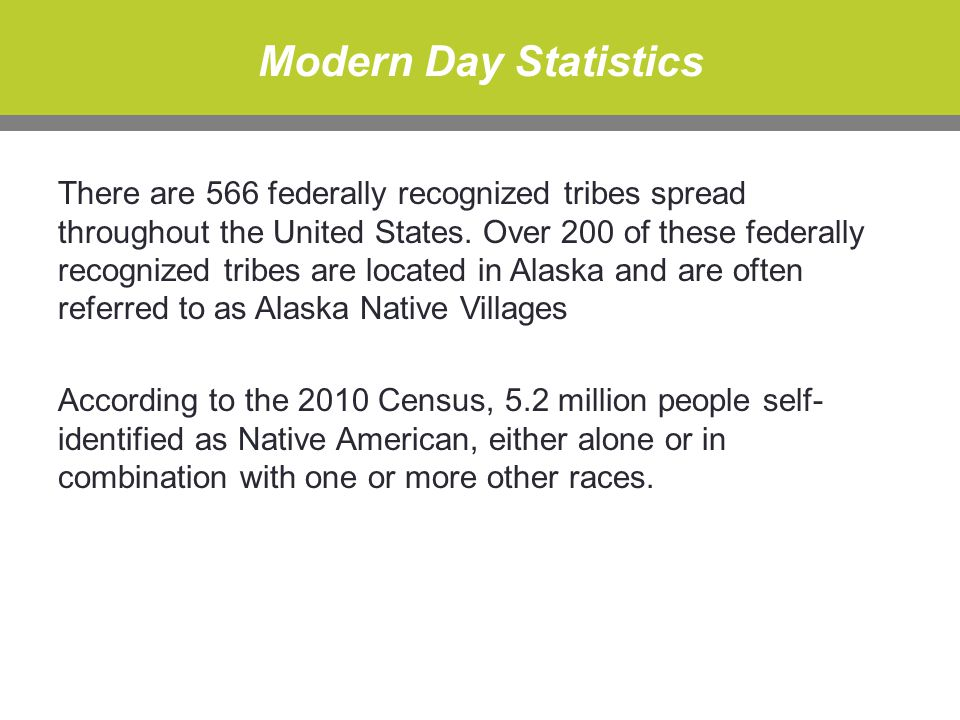 Modern Day Statistics There are 566 federally recognized tribes spread throughout the United States.