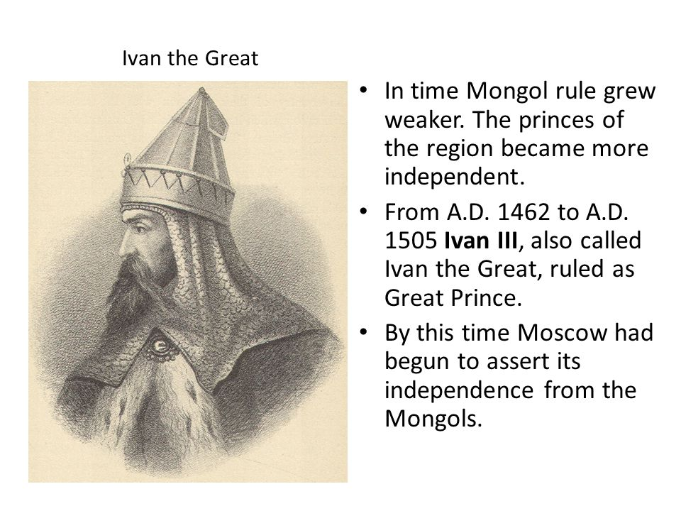 Ivan the Great In time Mongol rule grew weaker. The princes of the region became more independent.
