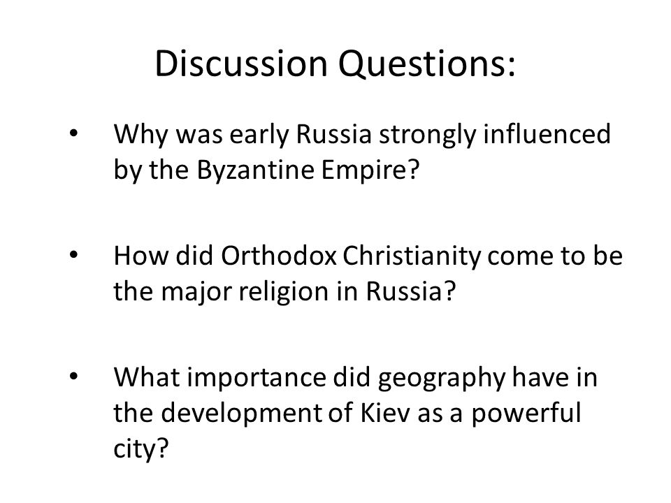 Discussion Questions: Why was early Russia strongly influenced by the Byzantine Empire.
