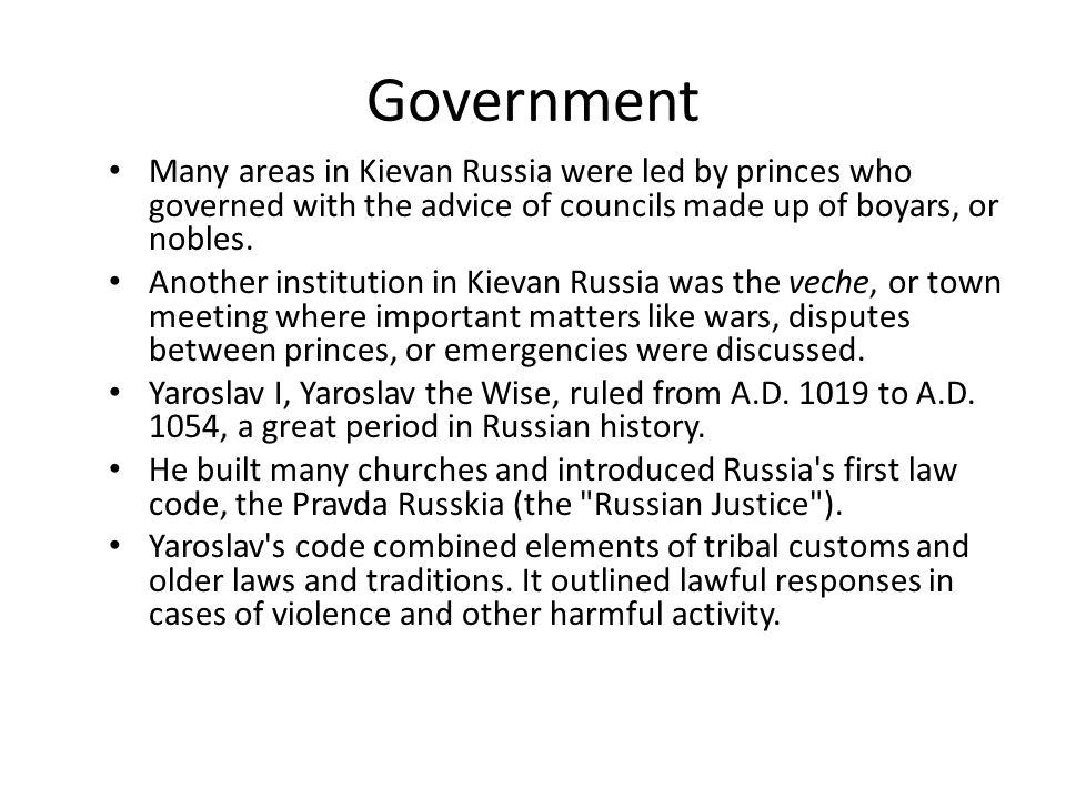 Government Many areas in Kievan Russia were led by princes who governed with the advice of councils made up of boyars, or nobles.