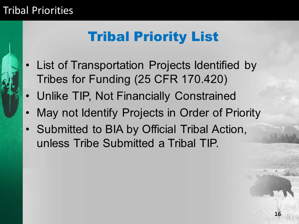 Tribal Priority List List of Transportation Projects Identified by Tribes for Funding (25 CFR 170.420) Unlike TIP, Not Financially Constrained May not