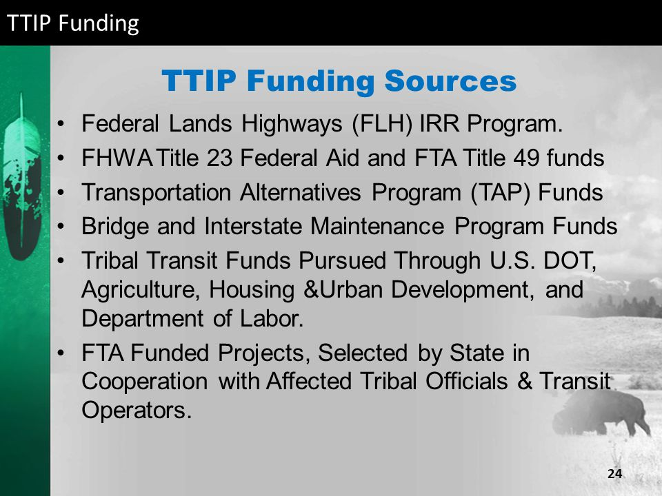 TTIP Funding Sources Federal Lands Highways (FLH) IRR Program. FHWA Title 23 Federal Aid and FTA Title 49 funds Transportation Alternatives Program (T