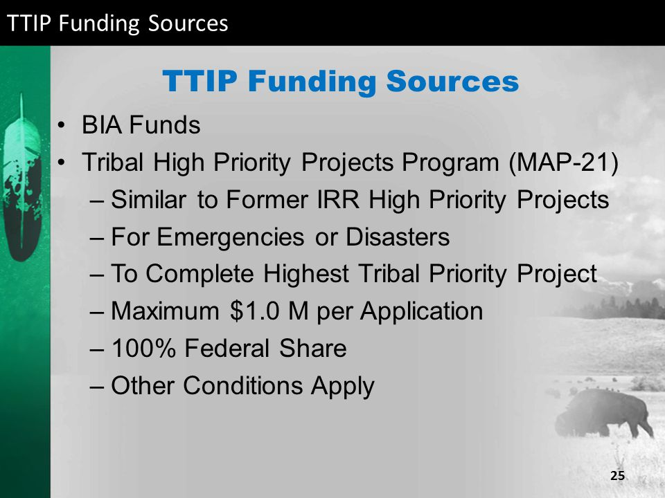 TTIP Funding Sources BIA Funds Tribal High Priority Projects Program (MAP-21) –Similar to Former IRR High Priority Projects –For Emergencies or Disast