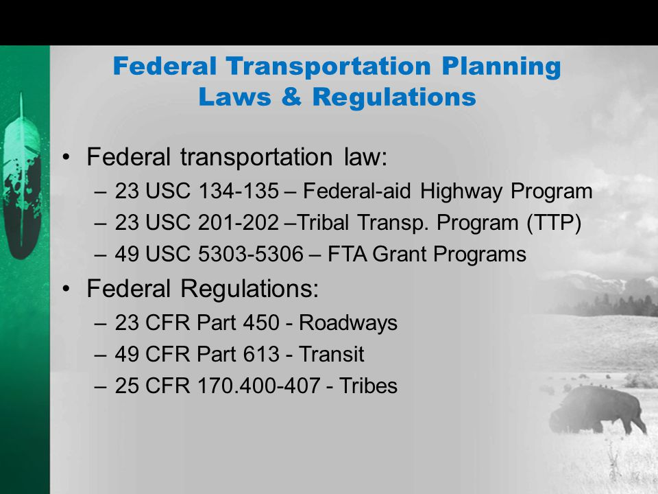 Moving Ahead for Progress in 21 st Century (MAP – 21) Public Law 112-141, Section 1119 Codified under 23 U.S.C 201-202 Tribal Transportation Program (TTP) Replaces Indian Reservation Roads (IRR) Program Consistency between TTP Planning Procedures and Statewide/Metropolitan Planning Processes.