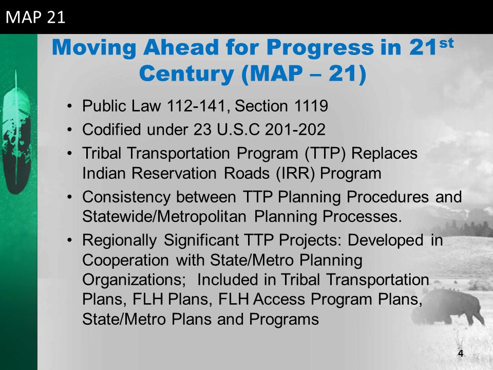 Moving Ahead for Progress in 21 st Century (MAP – 21) Public Law 112-141, Section 1119 Codified under 23 U.S.C 201-202 Tribal Transportation Program (