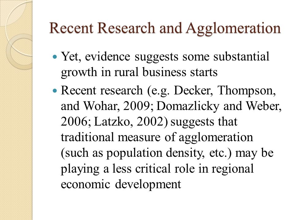 Recent Research and Agglomeration Yet, evidence suggests some substantial growth in rural business starts Recent research (e.g. Decker, Thompson, and