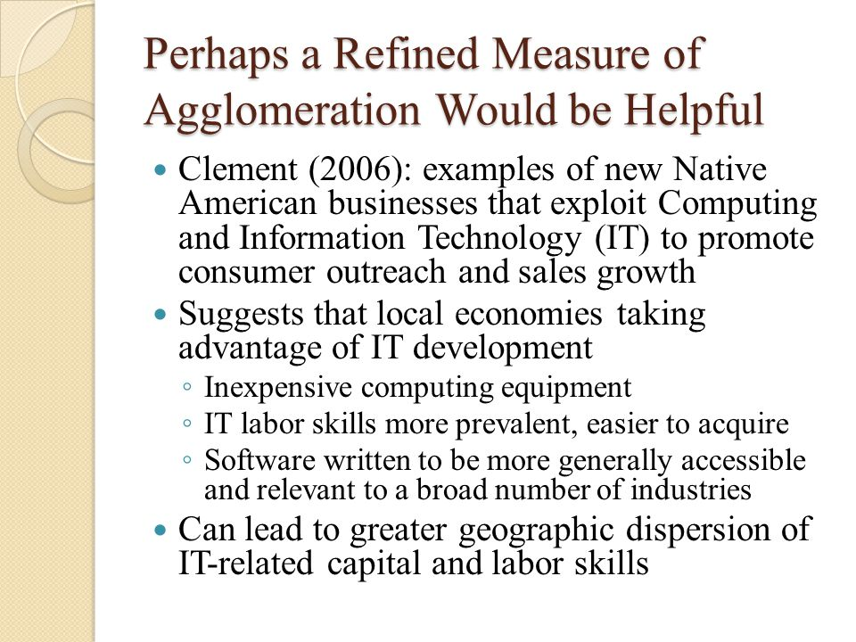 Perhaps a Refined Measure of Agglomeration Would be Helpful Clement (2006): examples of new Native American businesses that exploit Computing and Information Technology (IT) to promote consumer outreach and sales growth Suggests that local economies taking advantage of IT development ◦ Inexpensive computing equipment ◦ IT labor skills more prevalent, easier to acquire ◦ Software written to be more generally accessible and relevant to a broad number of industries Can lead to greater geographic dispersion of IT-related capital and labor skills