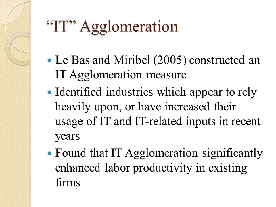 IT Agglomeration Le Bas and Miribel (2005) constructed an IT Agglomeration measure Identified industries which appear to rely heavily upon, or have increased their usage of IT and IT-related inputs in recent years Found that IT Agglomeration significantly enhanced labor productivity in existing firms