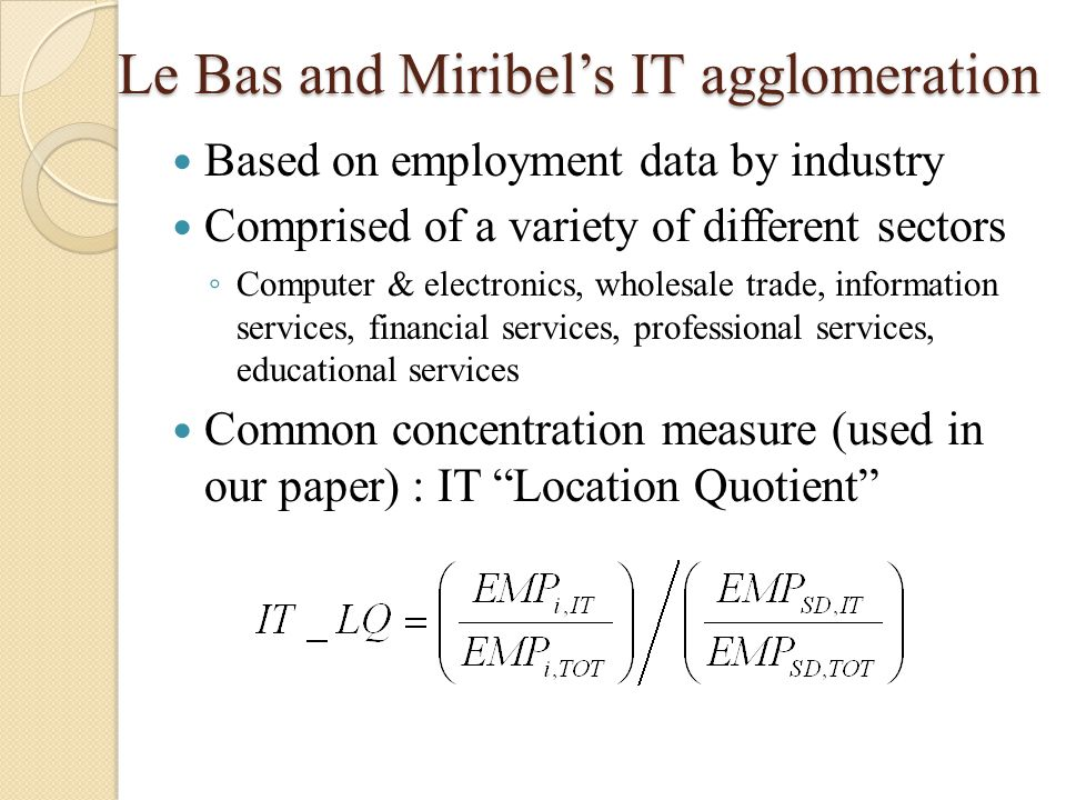 Le Bas and Miribel's IT agglomeration Based on employment data by industry Comprised of a variety of different sectors ◦ Computer & electronics, wholesale trade, information services, financial services, professional services, educational services Common concentration measure (used in our paper) : IT Location Quotient