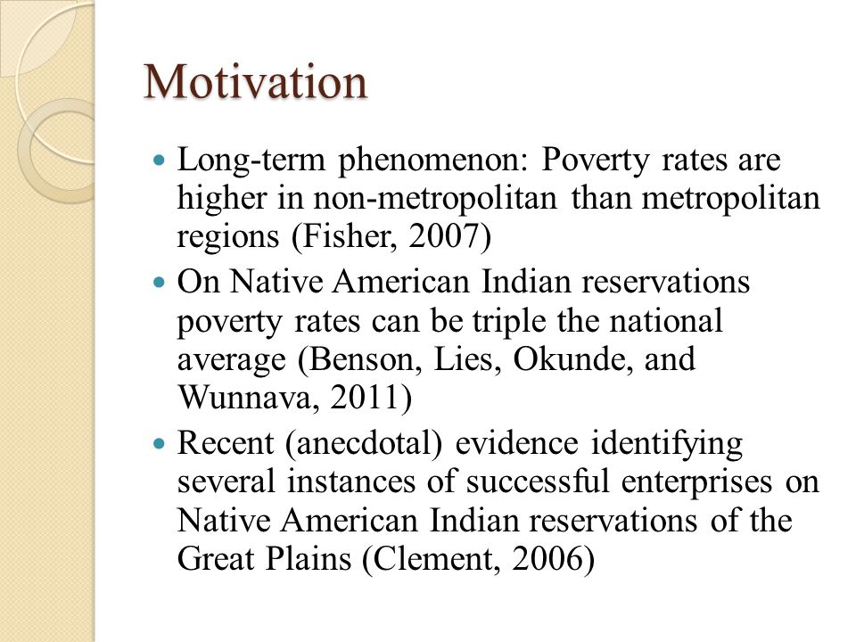 Motivation Long-term phenomenon: Poverty rates are higher in non-metropolitan than metropolitan regions (Fisher, 2007) On Native American Indian reservations poverty rates can be triple the national average (Benson, Lies, Okunde, and Wunnava, 2011) Recent (anecdotal) evidence identifying several instances of successful enterprises on Native American Indian reservations of the Great Plains (Clement, 2006)