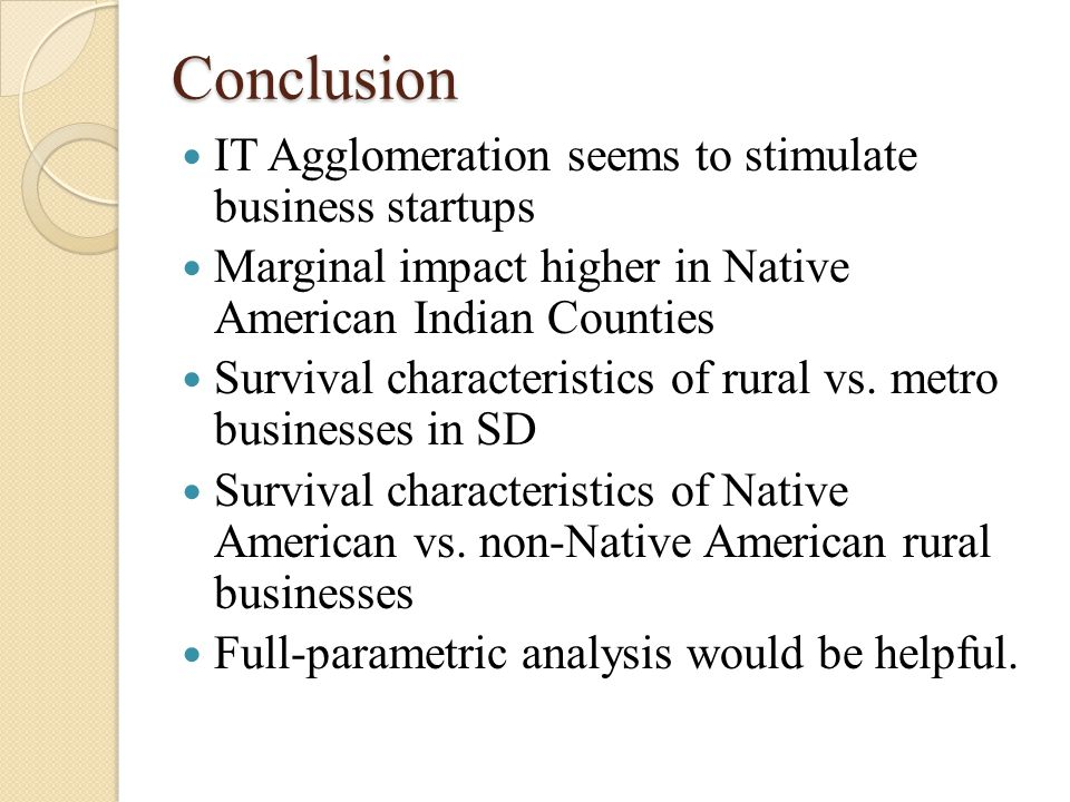 Conclusion IT Agglomeration seems to stimulate business startups Marginal impact higher in Native American Indian Counties Survival characteristics of