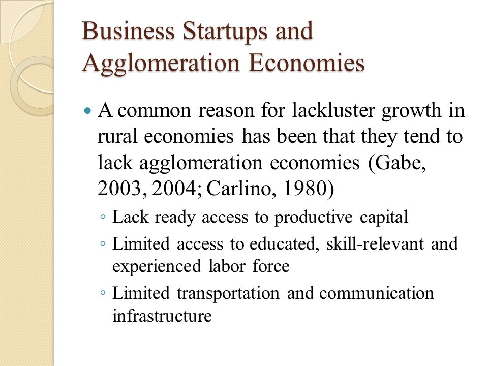 Business Startups and Agglomeration Economies A common reason for lackluster growth in rural economies has been that they tend to lack agglomeration economies (Gabe, 2003, 2004; Carlino, 1980) ◦ Lack ready access to productive capital ◦ Limited access to educated, skill-relevant and experienced labor force ◦ Limited transportation and communication infrastructure