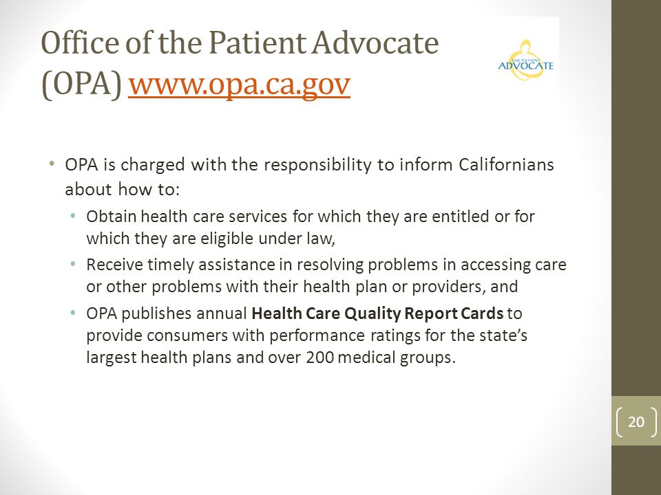 Office of the Patient Advocate (OPA) www.opa.ca.govwww.opa.ca.gov OPA is charged with the responsibility to inform Californians about how to: Obtain h