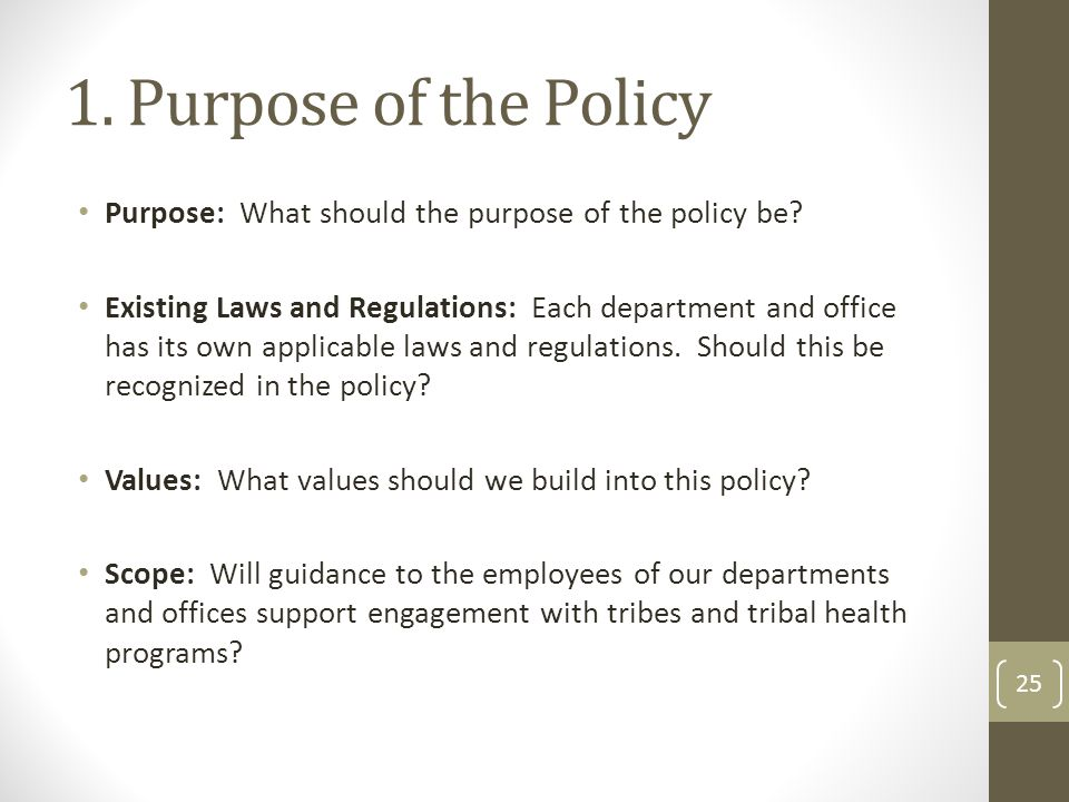 1. Purpose of the Policy Purpose: What should the purpose of the policy be? Existing Laws and Regulations: Each department and office has its own appl