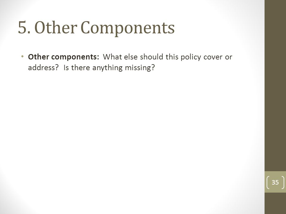 5. Other Components Other components: What else should this policy cover or address? Is there anything missing? 35