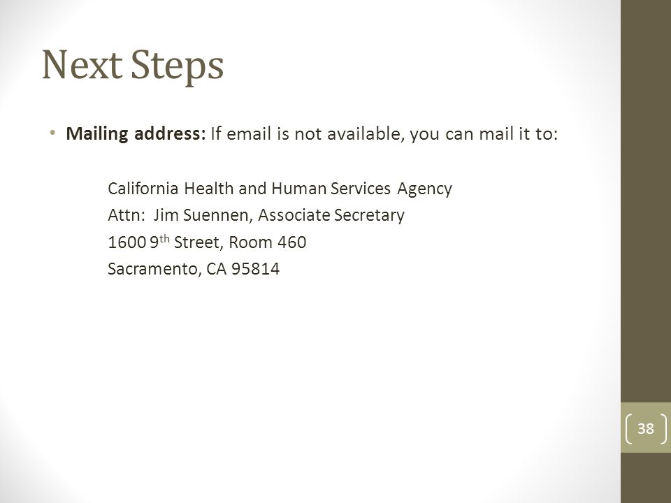 Next Steps Mailing address: If email is not available, you can mail it to: California Health and Human Services Agency Attn: Jim Suennen, Associate Se