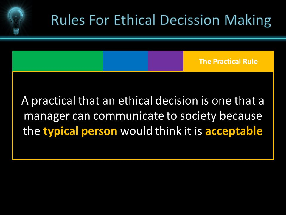 A practical that an ethical decision is one that a manager can communicate to society because the typical person would think it is acceptable The Practical Rule