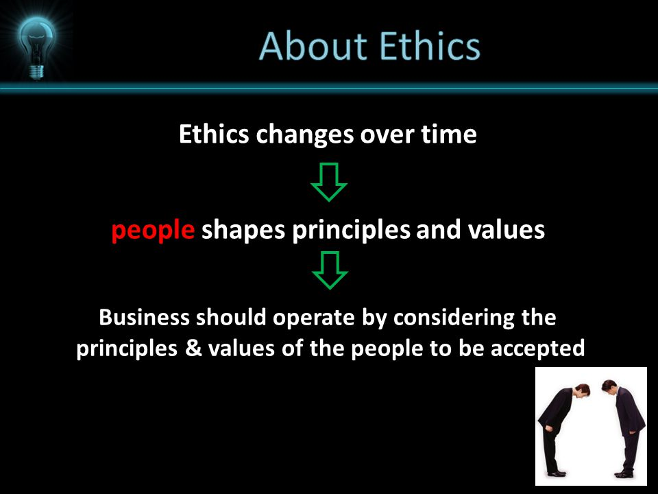 Ethics changes over time people shapes principles and values Business should operate by considering the principles & values of the people to be accept