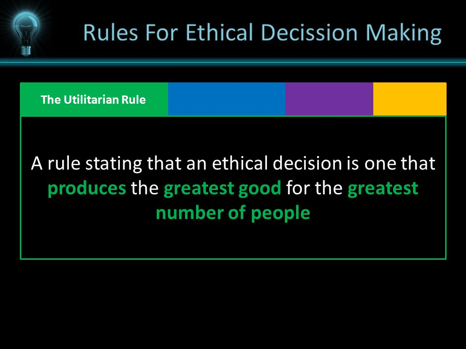 The Utilitarian Rule A rule stating that an ethical decision is one that produces the greatest good for the greatest number of people