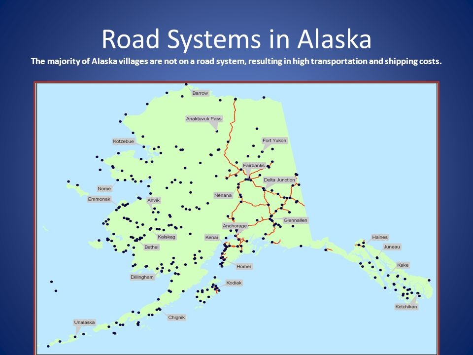 Road Systems in Alaska The majority of Alaska villages are not on a road system, resulting in high transportation and shipping costs.