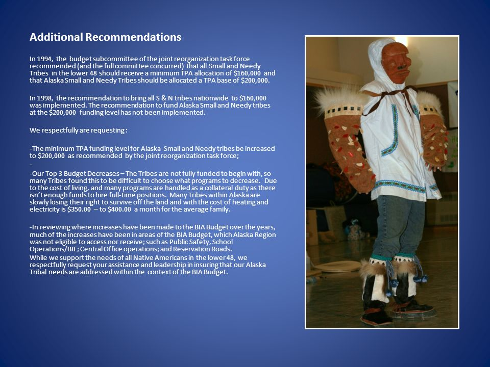 Additional Recommendations In 1994, the budget subcommittee of the joint reorganization task force recommended (and the full committee concurred) that all Small and Needy Tribes in the lower 48 should receive a minimum TPA allocation of $160,000 and that Alaska Small and Needy Tribes should be allocated a TPA base of $200,000.