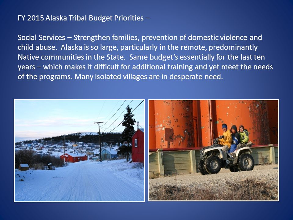 FY 2015 Alaska Tribal Budget Priorities – Social Services – Strengthen families, prevention of domestic violence and child abuse. Alaska is so large,