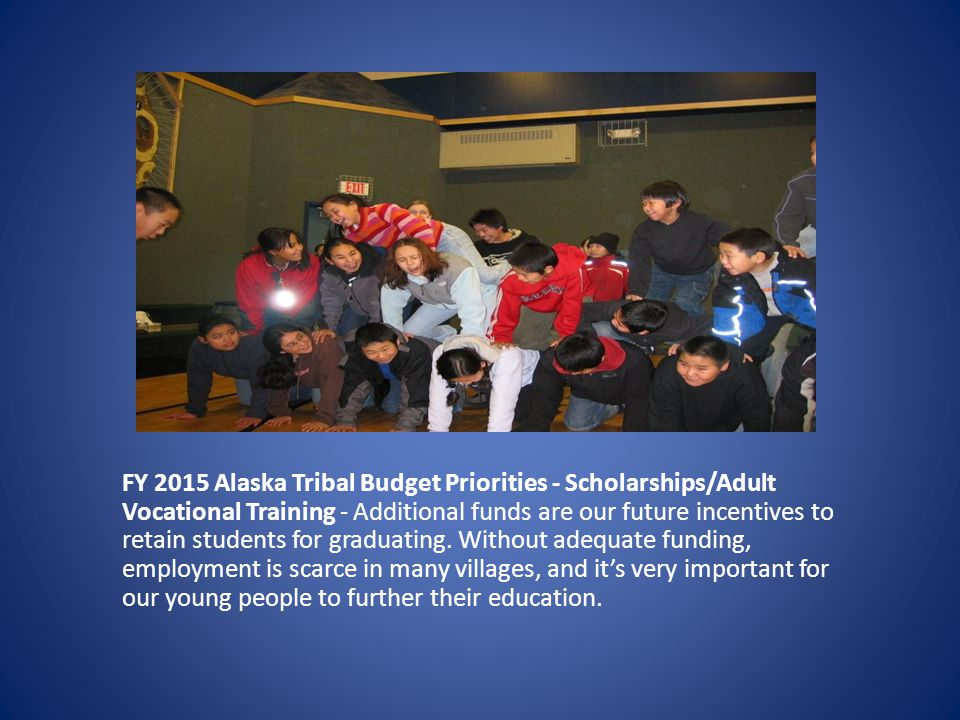 FY 2015 Alaska Tribal Budget Priorities - Scholarships/Adult Vocational Training - Additional funds are our future incentives to retain students for graduating.