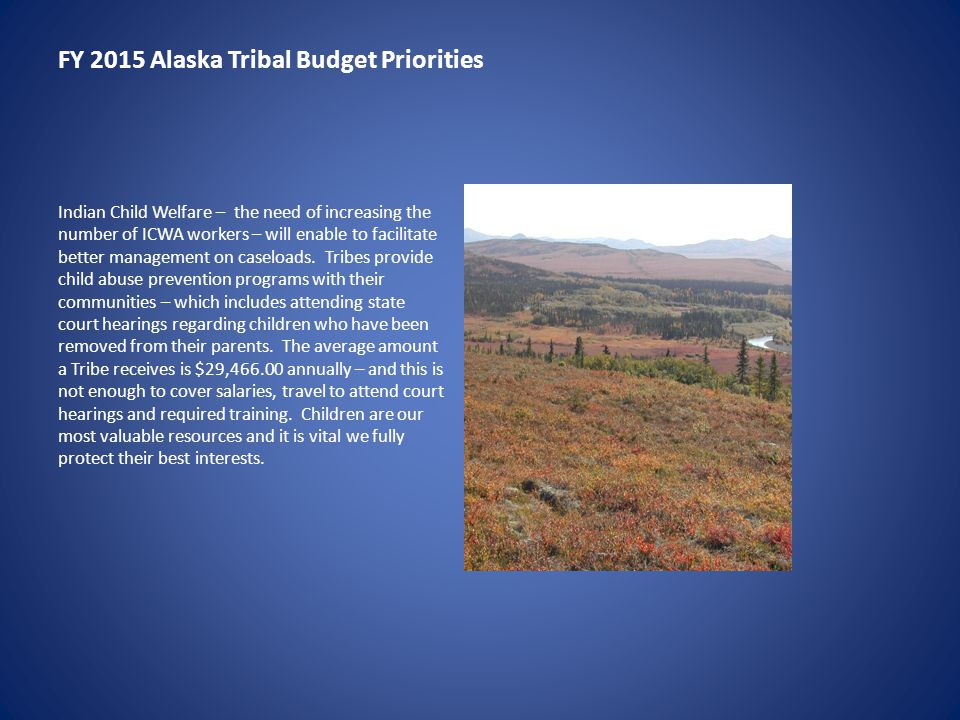 FY 2015 Alaska Tribal Budget Priorities Indian Child Welfare – the need of increasing the number of ICWA workers – will enable to facilitate better ma