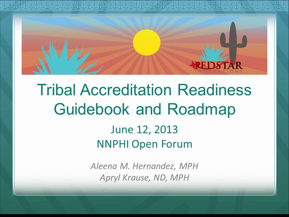 Tribal Accreditation Readiness Guidebook and Roadmap June 12, 2013 NNPHI Open Forum Aleena M.