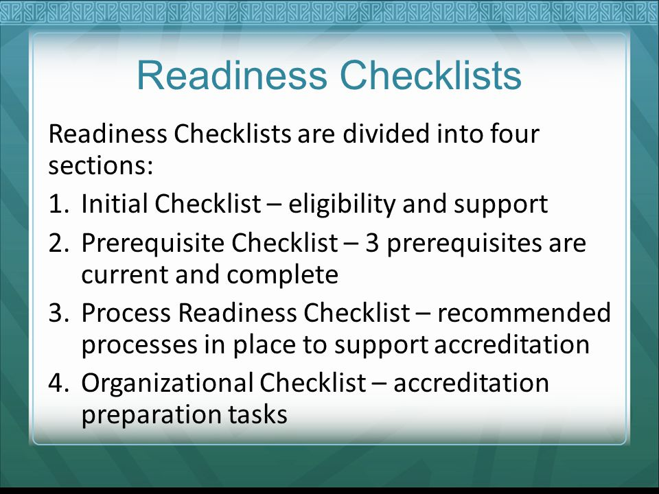 Readiness Checklists Readiness Checklists are divided into four sections: 1.Initial Checklist – eligibility and support 2.Prerequisite Checklist – 3 prerequisites are current and complete 3.Process Readiness Checklist – recommended processes in place to support accreditation 4.Organizational Checklist – accreditation preparation tasks