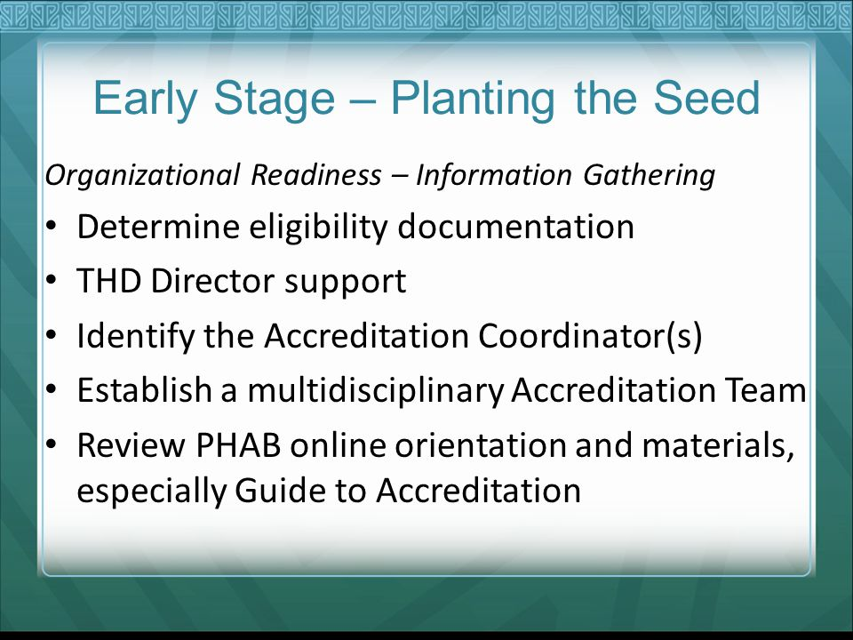 Early Stage – Planting the Seed Organizational Readiness – Information Gathering Determine eligibility documentation THD Director support Identify the Accreditation Coordinator(s) Establish a multidisciplinary Accreditation Team Review PHAB online orientation and materials, especially Guide to Accreditation