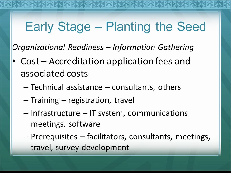Early Stage – Planting the Seed Organizational Readiness – Information Gathering Cost – Accreditation application fees and associated costs – Technical assistance – consultants, others – Training – registration, travel – Infrastructure – IT system, communications meetings, software – Prerequisites – facilitators, consultants, meetings, travel, survey development
