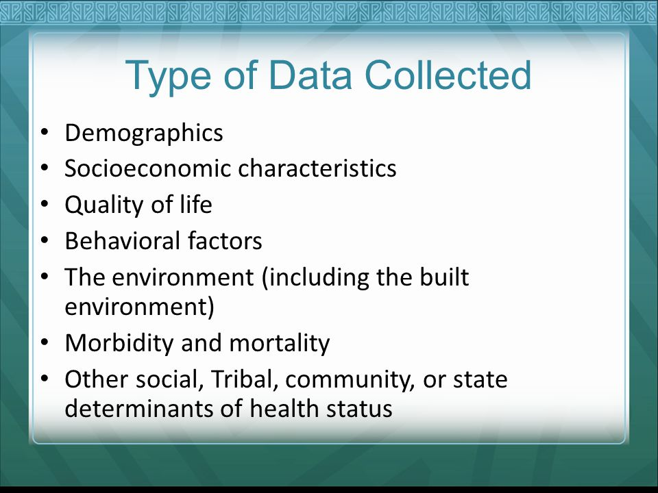 Type of Data Collected Demographics Socioeconomic characteristics Quality of life Behavioral factors The environment (including the built environment) Morbidity and mortality Other social, Tribal, community, or state determinants of health status