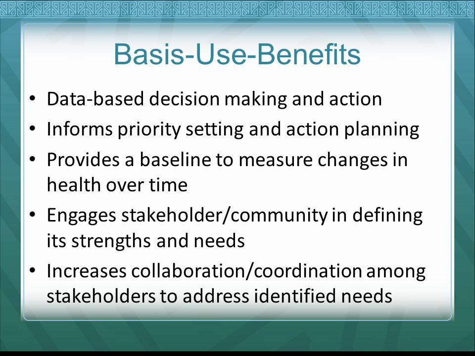Basis-Use-Benefits Data-based decision making and action Informs priority setting and action planning Provides a baseline to measure changes in health over time Engages stakeholder/community in defining its strengths and needs Increases collaboration/coordination among stakeholders to address identified needs