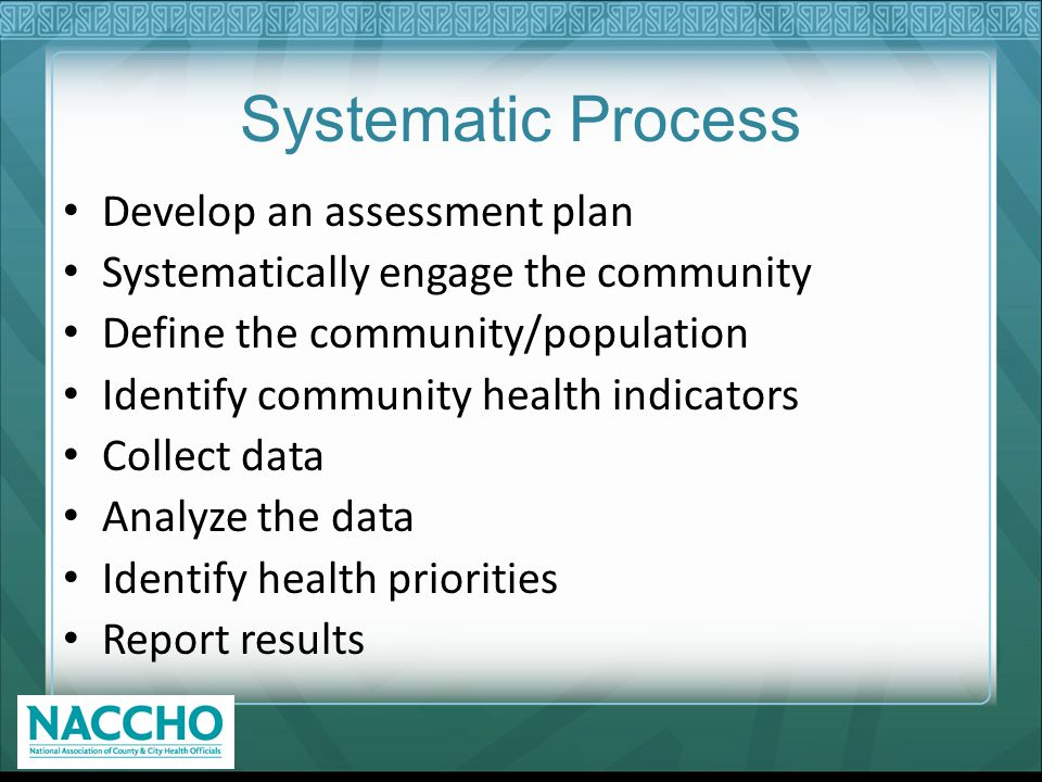 Systematic Process Develop an assessment plan Systematically engage the community Define the community/population Identify community health indicators Collect data Analyze the data Identify health priorities Report results