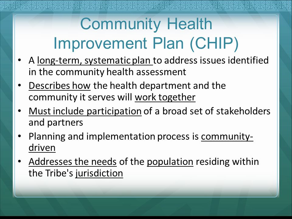 Community Health Improvement Plan (CHIP) A long-term, systematic plan to address issues identified in the community health assessment Describes how the health department and the community it serves will work together Must include participation of a broad set of stakeholders and partners Planning and implementation process is community- driven Addresses the needs of the population residing within the Tribe s jurisdiction