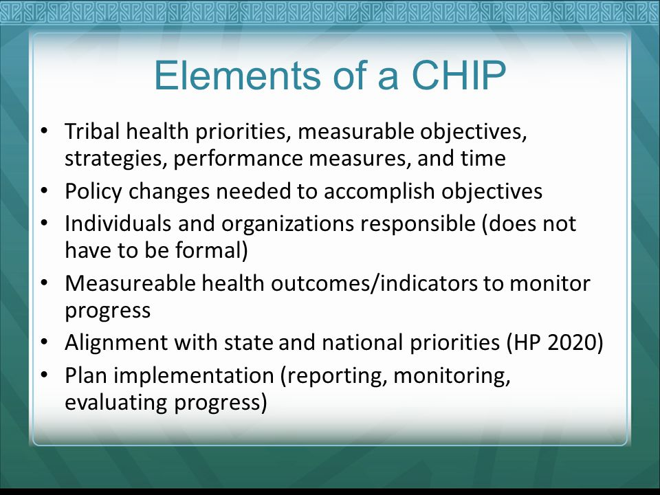 Elements of a CHIP Tribal health priorities, measurable objectives, strategies, performance measures, and time Policy changes needed to accomplish objectives Individuals and organizations responsible (does not have to be formal) Measureable health outcomes/indicators to monitor progress Alignment with state and national priorities (HP 2020) Plan implementation (reporting, monitoring, evaluating progress)
