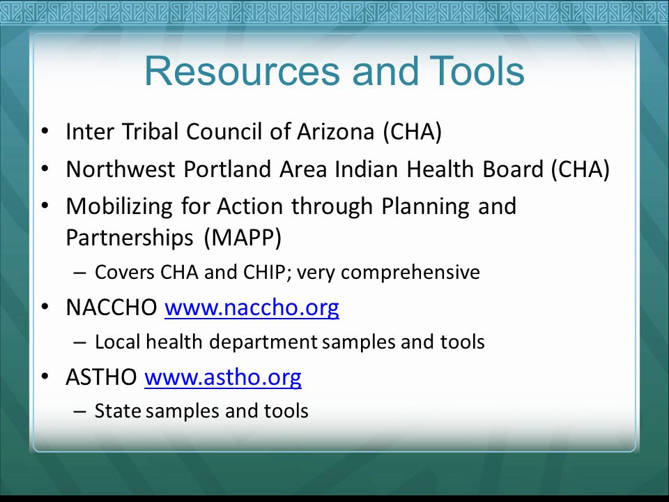 Resources and Tools Inter Tribal Council of Arizona (CHA) Northwest Portland Area Indian Health Board (CHA) Mobilizing for Action through Planning and Partnerships (MAPP) – Covers CHA and CHIP; very comprehensive NACCHO www.naccho.orgwww.naccho.org – Local health department samples and tools ASTHO www.astho.orgwww.astho.org – State samples and tools
