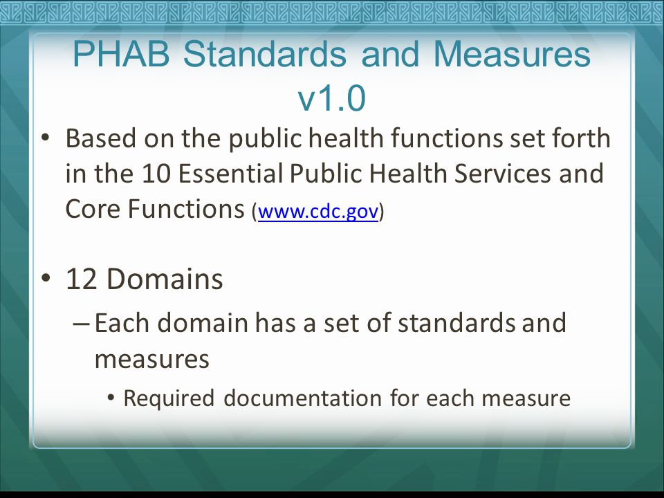 PHAB Standards and Measures v1.0 Based on the public health functions set forth in the 10 Essential Public Health Services and Core Functions (www.cdc.gov)www.cdc.gov 12 Domains – Each domain has a set of standards and measures Required documentation for each measure