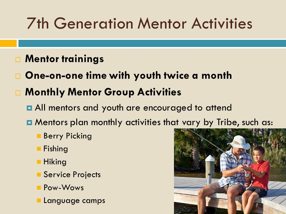 7th Generation Mentor Activities  Mentor trainings  One-on-one time with youth twice a month  Monthly Mentor Group Activities  All mentors and youth are encouraged to attend  Mentors plan monthly activities that vary by Tribe, such as: Berry Picking Fishing Hiking Service Projects Pow-Wows Language camps
