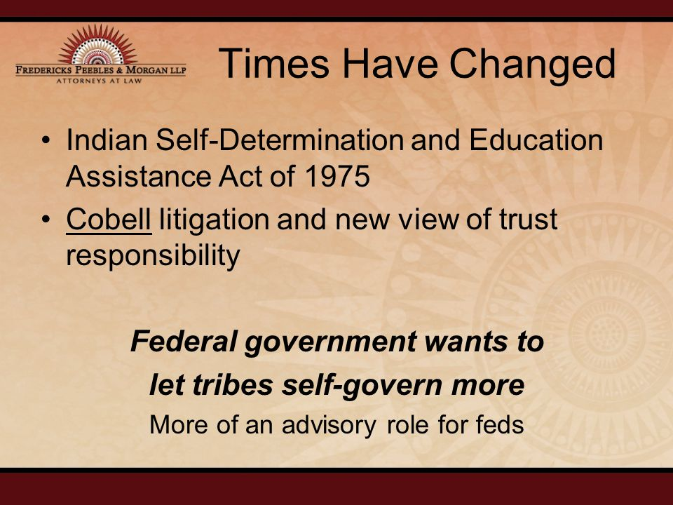 Times Have Changed Indian Self-Determination and Education Assistance Act of 1975 Cobell litigation and new view of trust responsibility Federal government wants to let tribes self-govern more More of an advisory role for feds