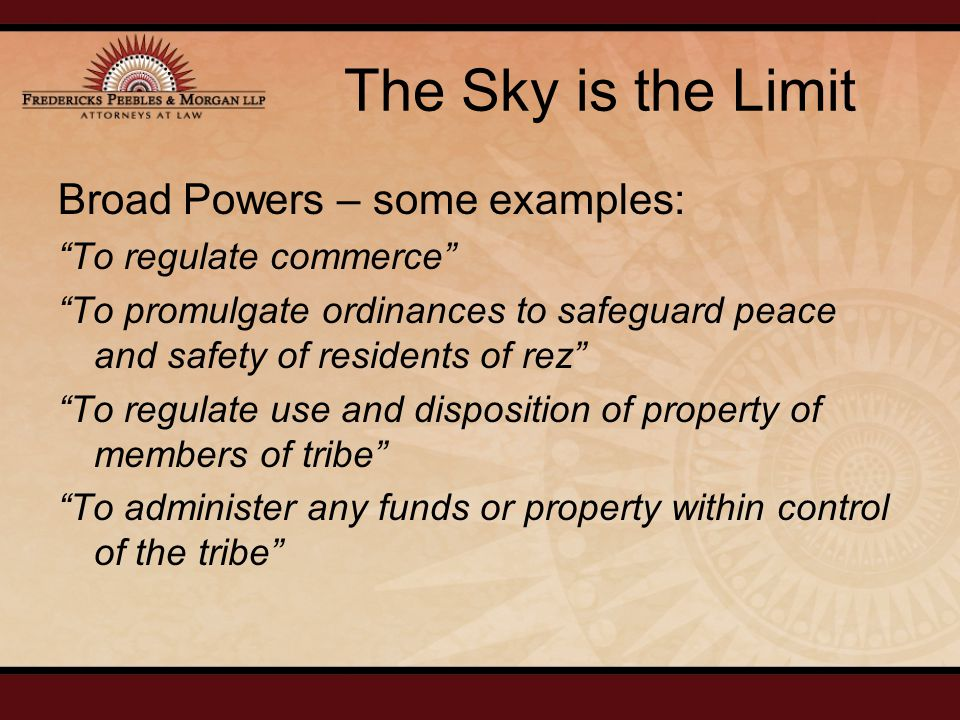 The Sky is the Limit Broad Powers – some examples: To regulate commerce To promulgate ordinances to safeguard peace and safety of residents of rez To regulate use and disposition of property of members of tribe To administer any funds or property within control of the tribe