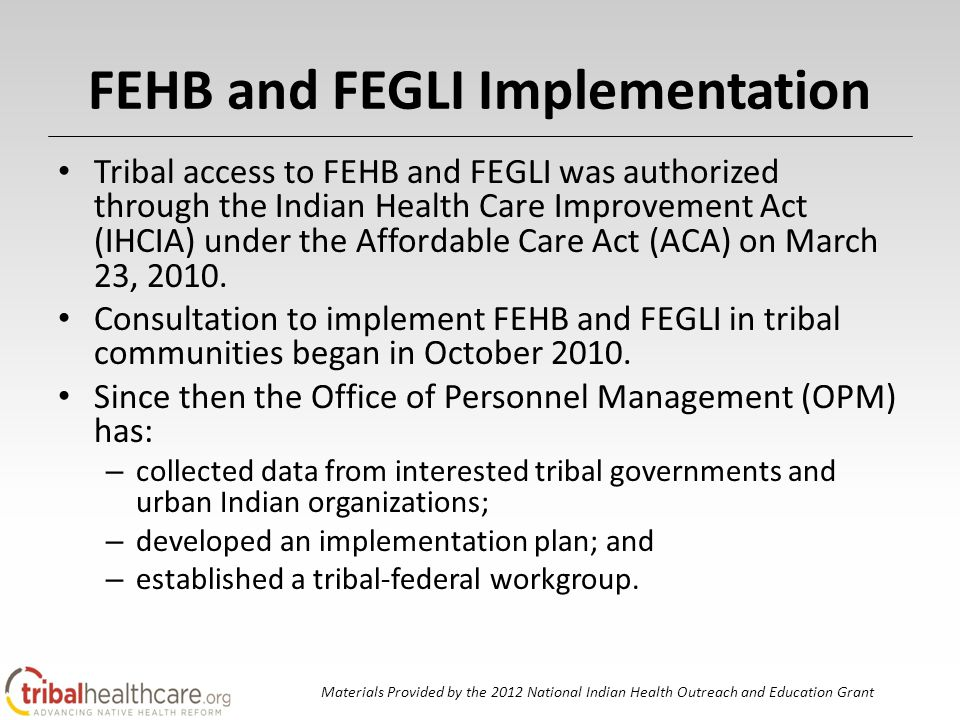 FEHB and FEGLI Implementation Tribal access to FEHB and FEGLI was authorized through the Indian Health Care Improvement Act (IHCIA) under the Affordable Care Act (ACA) on March 23, 2010.