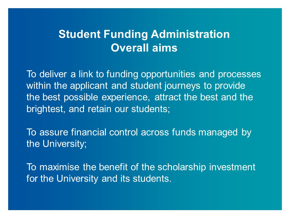 Student Funding Administration Overall aims To deliver a link to funding opportunities and processes within the applicant and student journeys to prov