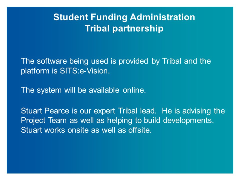Student Funding Administration Tribal partnership The software being used is provided by Tribal and the platform is SITS:e-Vision. The system will be