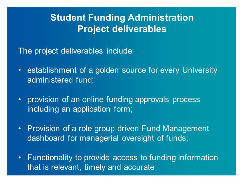 Student Funding Administration Project objectives and benefits The objectives of the project provide for a variety of tangible and other benefits including the ability to: Allow schools, applicants, parents, students, graduates, staff and other interested parties ease of access to the funding information that is relevant to them; Offer timely information about funding that will give confidence to offer holders that will lead them to make St Andrews their firm choice; Offer fit for purpose funding information to retain and attract talented graduates who wish to pursue postgraduate studies at St Andrews;